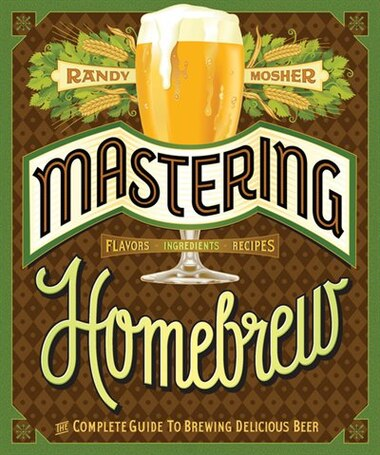Mastering Homebrew: The Complete Guide to Brewing Delicious Beer by Randy Mosher