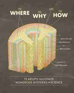 The Where, the Why, and the How: 75 Artists Illustrate Wondrous Mysteries of Science by Matt Lamothe