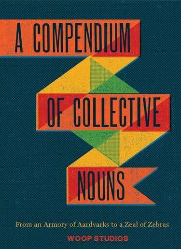 A Compendium of Collective Nouns: From an Armory of Aardvarks to a Zeal of Zebras by Studios Jason Woop