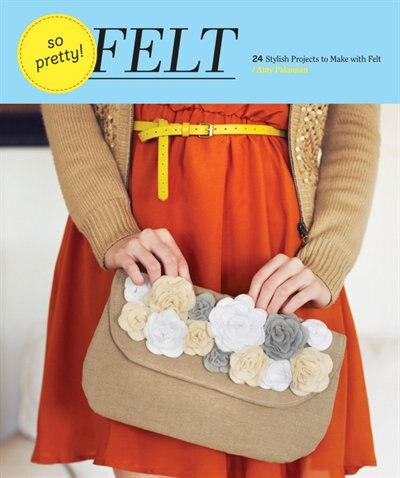 So Pretty! Felt: 24 Stylish Projects to Make with Felt by Amy Palanjian