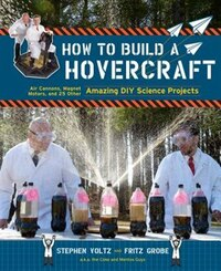 How to Build a Hovercraft: Air Cannons, Magnetic Motors, and 25 Other Amazing DIY Science Projects