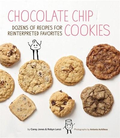 Chocolate Chip Cookies: Dozens of Recipes for Reinterpreted Favorites by Carey Jones