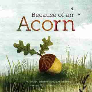 Because Of An Acorn: (nature Autumn Books For Children, Picture Books About Acorn Trees) by Lola M. Schaefer