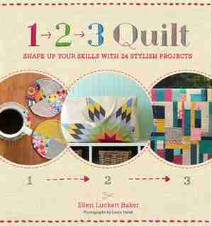 1, 2, 3 Quilt: Shape Up Your Skills with 24 Stylish Projects by Ellen Luckett Baker