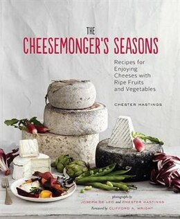 Book The Cheesemonger's Seasons: Recipes for Enjoying Cheeses with Ripe Fruits and Vegetables by Chester Hastings