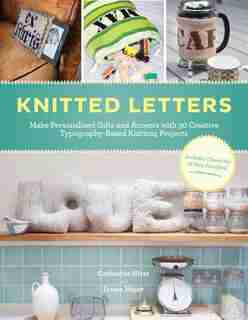 Knitted Letters: Make Personalized Gifts and Accents with Creative Typography-Based Projects by Erssie Major