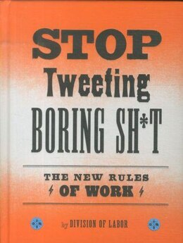 Book Stop Tweeting Boring Sh*t: The New Rules of Work by Division Of Labor