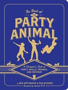 The Book of the Party Animal: A Champion's Guide to Party Skills, Pranks, and Mayhem