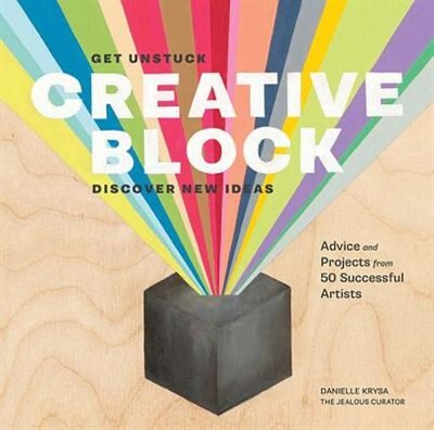 Creative Block: Get Unstuck, Discover New Ideas. Advice & Projects from 50 Successful Artists by Danielle Krysa