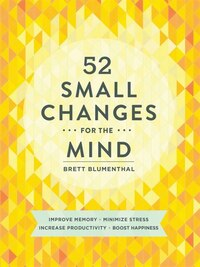 52 Small Changes For The Mind: Improve Memory * Minimize Stress * Increase Productivity * Boost…