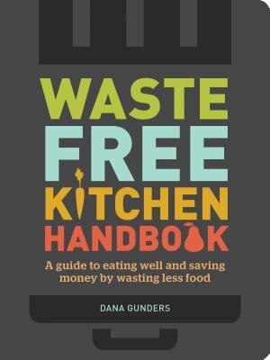 Waste-free Kitchen Handbook: A Guide To Eating Well And Saving Money By Wasting Less Food (zero Waste Home, Zero Waste Book, Sus by Dana Gunders