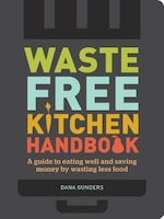 Waste-free Kitchen Handbook: A Guide To Eating Well And Saving Money By Wasting Less Food (zero…
