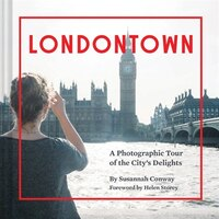 Londontown: A Photographic Tour Of The City's Delights