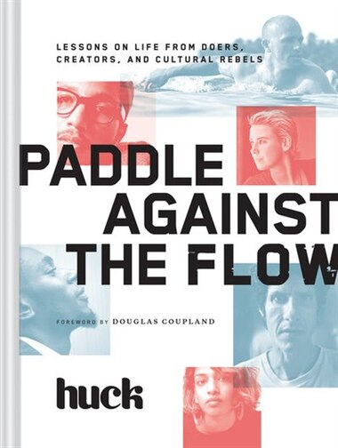 Paddle Against The Flow: Lessons On Life From Doers, Creators, And Cultural Rebels by Huck Magazine