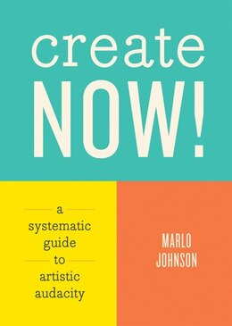 Book Create Now!: A Systematic Guide To Artistic Audacity by Marlo Johnson
