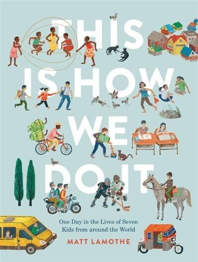 This Is How We Do It: One Day In The Lives Of Seven Kids From Around The World (easy Reader Books, Children Around The World Books, Preschool Prep Books): One Day In The Lives Of Seven Kids From Around The World by Matt Lamothe