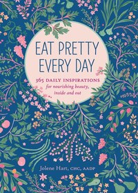Eat Pretty Every Day: 365 Daily Inspirations For Nourishing Beauty, Inside And Out