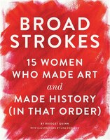 Book Broad Strokes: 15 Women Who Made Art And Made History (in That Order) by Bridget Quinn