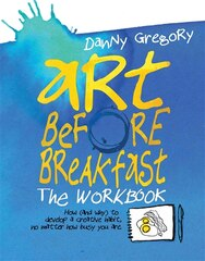 Art Before Breakfast: The Workbook: How (and Why) To Develop A Creative Habit No Matter How Busy…
