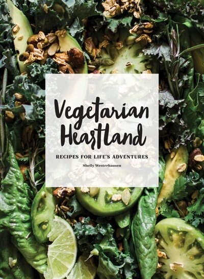 Vegetarian Heartland: Recipes For Life's Adventures by Shelly Westerhausen