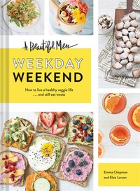A Beautiful Mess Weekday Weekend: Easy, Delicious, Vegetarian Meals