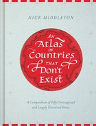 An Atlas Of Countries That Don't Exist: A Compendium Of Fifty Unrecognized And Largely Unnoticed…