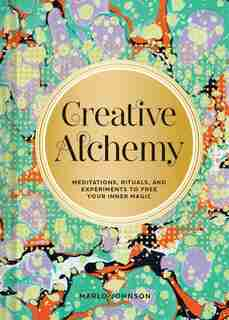 Creative Alchemy: Meditations, Rituals, And Experiments To Free Your Inner Magic by Marlo Johnson