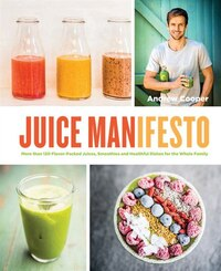 Juice Manifesto: More Than 120 Flavor-packed Juices, Smoothies And Healthful Meals For The Whole…