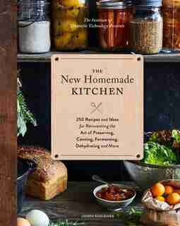 The New Homemade Kitchen: 250 Recipes And Ideas For Reinventing The Art Of Preserving, Canning, Fermenting, Dehydrating, And by Joseph Shuldiner