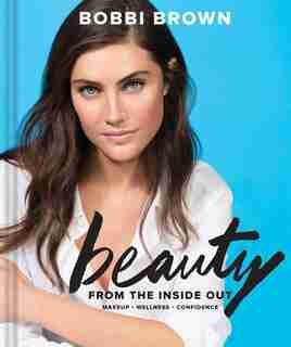 Bobbi Brown Beauty From The Inside Out: Makeup * Wellness * Confidence (modern Beauty Books, Makeup Books For Girls, Makeup Tutorial Books) by Bobbi Brown