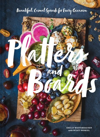Platters And Boards: Beautiful, Casual Spreads For Every Occasion (appetizer Cookbooks, Dinner Party Planning Books, Food Presentation Books): Beautiful, Casual Spreads For Every Occasion by Shelly Westerhausen