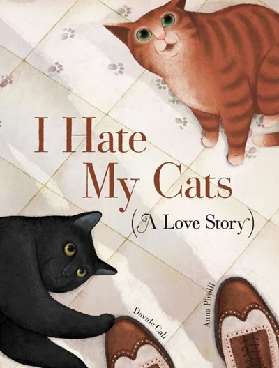 I Hate My Cats (a Love Story): (cat Book For Kids, Picture Book About Pets) by Davide Cali