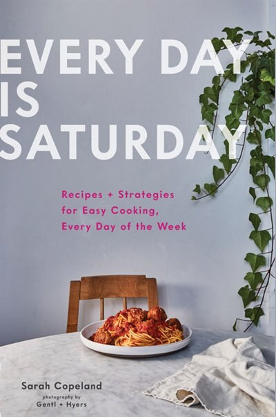 Every Day Is Saturday: Recipes + Strategies For Easy Cooking, Every Day Of The Week (easy Cookbooks, Weeknight Cookbook, Easy Dinner Recipes): Recipes + Strategies For Easy Cooking, Every Day Of The Week by Sarah Copeland