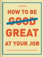 How To Be Great At Your Job: Get Things Done. Get The Credit. Get Ahead. (graduation Gift…