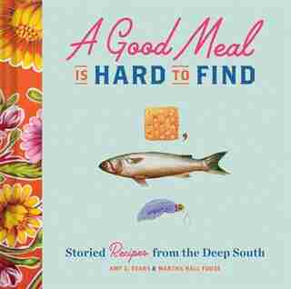 A Good Meal Is Hard To Find: Storied Recipes From The Deep South (southern Cookbook, Soul Food Cookbook) by Amy C. Evans