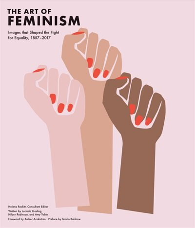 Art Of Feminism: Images That Shaped The Fight For Equality, 1857-2017 (art History Books, Feminist Books, Photograph de Helena Reckitt