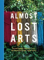 Almost Lost Arts: Traditional Crafts And The Artisans Keeping Them Alive (arts And Crafts Book…