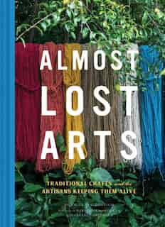 Almost Lost Arts: Traditional Crafts And The Artisans Keeping Them Alive (arts And Crafts Book, Gift For Artists And by Emily Freidenrich