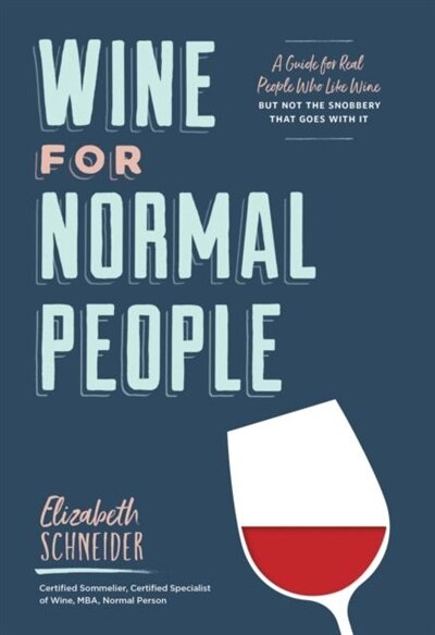 Wine For Normal People: A Guide For Real People Who Like Wine, But Not The Snobbery That Goes With It (wine Tasting Book, G by Elizabeth Schneider