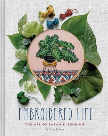 Embroidered Life: The Art Of Sarah K. Benning by Sara Barnes