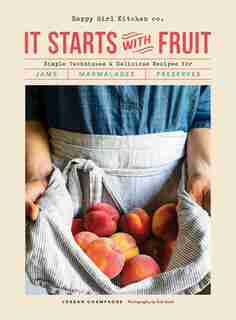 It Starts With Fruit: Simple Techniques And Delicious Recipes For Jams, Marmalades, And Preserves (73 Easy Canning And Pr by Jordan Champagne