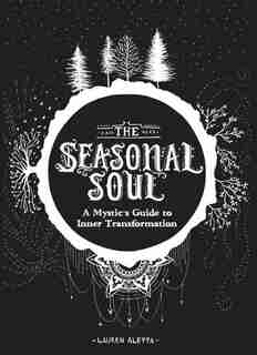 The Seasonal Soul: A Mystic's Guide To Inner Transformation (guide To Self-discovery And Personal Growth, Crystal And by Lauren Aletta