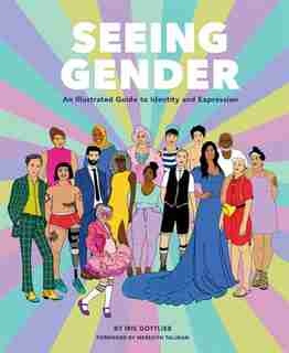 Seeing Gender: An Illustrated Guide To Identity And Expression by Iris Gottlieb