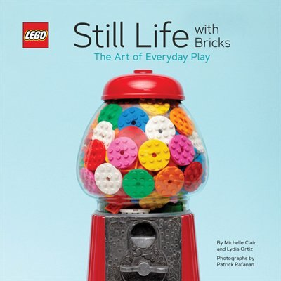 Lego Still Life With Bricks: The Art Of Everyday Play by Lydia Ortiz