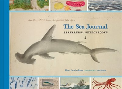 The Sea Journal: Seafarers' Sketchbooks (illustrated Book Of Historical Sailor Explorers, Nautical Travel Gift) by Huw Lewis-jones