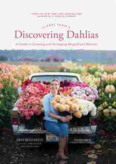 Floret Farm's Discovering Dahlias: A Guide To Growing And Arranging Magnificent Blooms by Erin Benzakein
