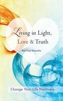 Living In Light, Love & Truth: You Can Positively Change Your Life By Living In Light, Love…