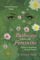 Pathways to Restore the Feminine: A Guide to Ritual and Healing Practices