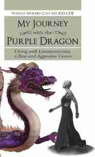 My Journey with the Purple Dragon: Living with Leiomyosarcoma, a Rare and Aggressive Cancer by Patricia Moreira-Cali