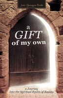A Gift Of My Own: A Journey Into the Spiritual Realm of Reality